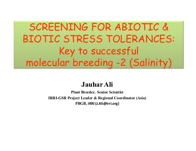 SCREENING FOR ABIOTIC & BIOTIC STRESS TOLERANCES: Key to successful molecular breeding -2 (Salinity) Jauhar Ali Plant Bree...