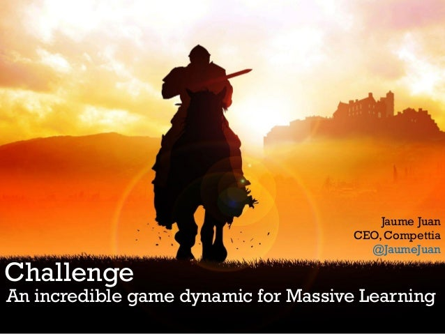 Challenge An incredible game dynamic for Massive Learning Jaume Juan CEO, Compettia @JaumeJuan