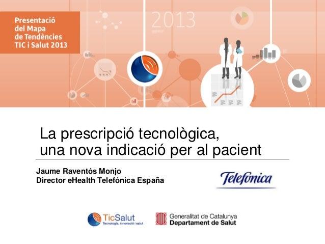 La prescripció tecnològica, una nova indicació per al pacient Jaume Raventós Monjo Director eHealth Telefónica España