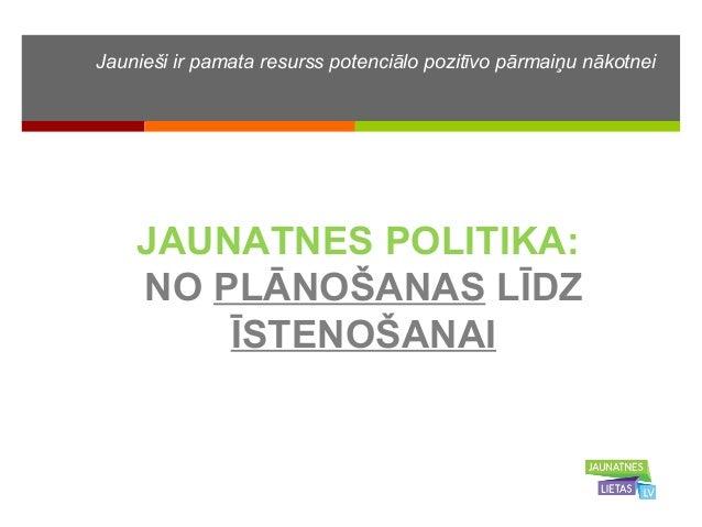 Jaunieši ir pamata resurss potenciālo pozitīvo pārmaiņu nākotnei  JAUNATNES POLITIKA:  NO PLĀNOŠANAS LĪDZ  ĪSTENOŠANAI