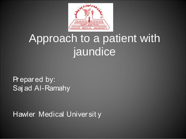 Approach to a patient with jaundice Pr epar ed by: Saj ad Al-Ramahy Hawler Medical Univer sit y