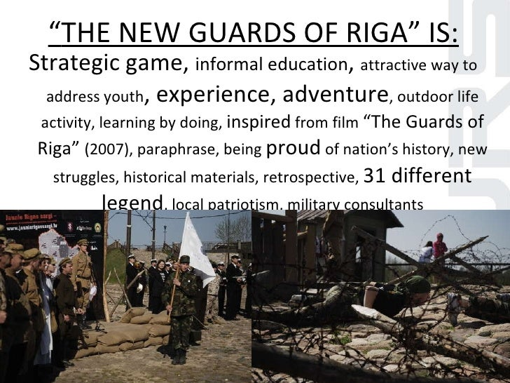 """"""" THE NEW GUARDS OF RIGA"""" IS: <ul><li>Strategic game,  informal education ,  attractive way to address youth , experience,..."""