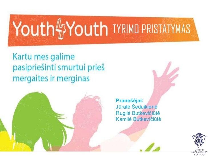 Jaunimas Jaunimui – Kartu mes galime pasipriešinti smurtui prieš  mergaites ir merginas TYRIMO PRISTATYMAS Pranešėjai: Jūr...