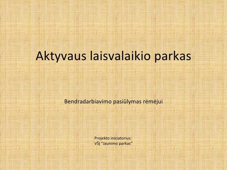 """Aktyvaus laisvalaikio parkas Bendradarbiavimo  pasiūlymas rėmėjui Projekto iniciatorius:  VŠĮ """"Jaunimo parkas"""""""