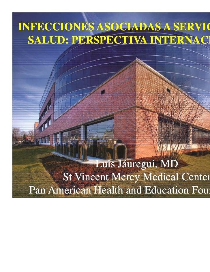 INFECCIONES ASOCIADAS A SERVICIOS DE  SALUD: PERSPECTIVA INTERNACIONAL              Luis Jáuregui, MD                    á...