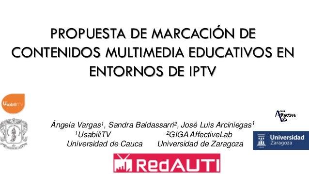 PROPUESTA DE MARCACIÓN DE CONTENIDOS MULTIMEDIA EDUCATIVOS EN ENTORNOS DE IPTV Ángela Vargas1, Sandra Baldassarri2, José L...