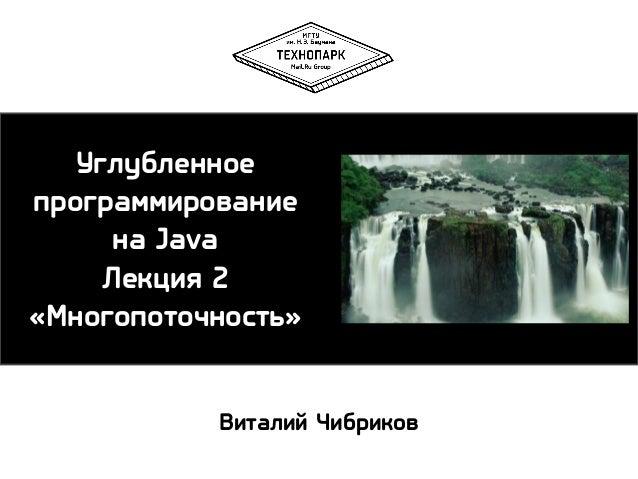 Углубленное программирование на Java Лекция 2 «Многопоточность» Виталий Чибриков