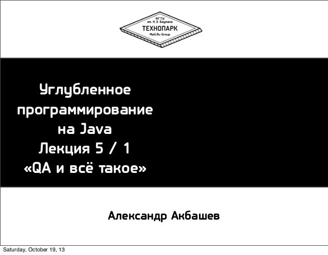 Углубленное программирование на Java Лекция 5 / 1 «QA и всё такое» Александр Акбашев Saturday, October 19, 13