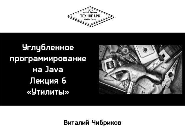Углубленное программирование на Java Лекция 6 «Утилиты» Виталий Чибриков