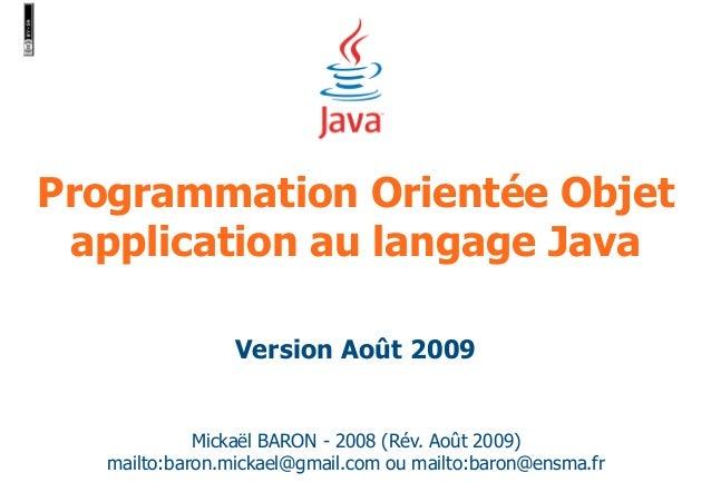 Programmation Orientée Objet  application au langage Java  Version Août 2009  Mickaël BARON - 2008 (Rév. Août 2009)  mailt...
