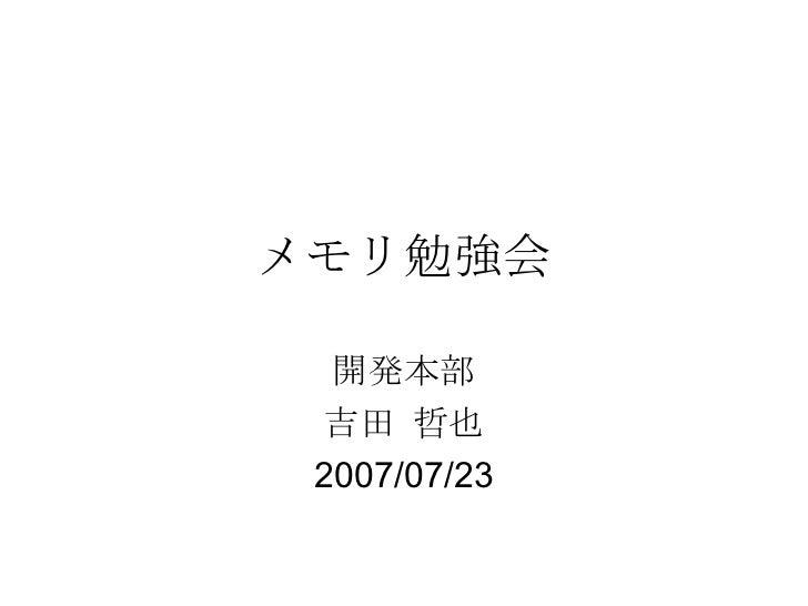 メモリ勉強会 開発本部 吉田 哲也 2007/07/23