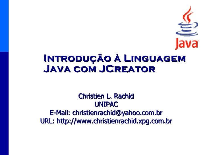 Introdução à Linguagem Java com JCreator Christien L. Rachid UNIPAC E-Mail: christienrachid@yahoo.com.br URL: http://www.c...