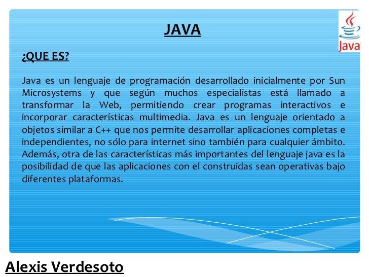 JAVA  ¿QUE ES?  Java es un lenguaje de programación desarrollado inicialmente por Sun  Microsystems y que según muchos esp...