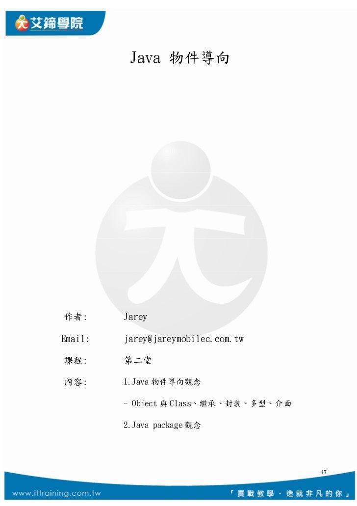 Java 物件導向作者:      JareyEmail:   jarey@jareymobilec.com.tw課程:      第二堂內容:      1.Java 物件導向觀念         - Object 與 Class、繼承、封裝...