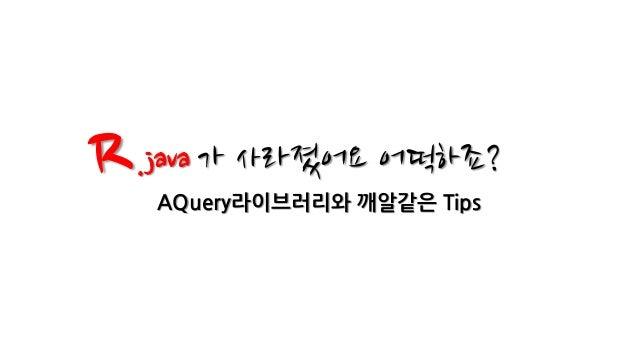 R .java 가 사라졌어요 어떡하죠?   AQuery라이브러리와 깨알같은 Tips