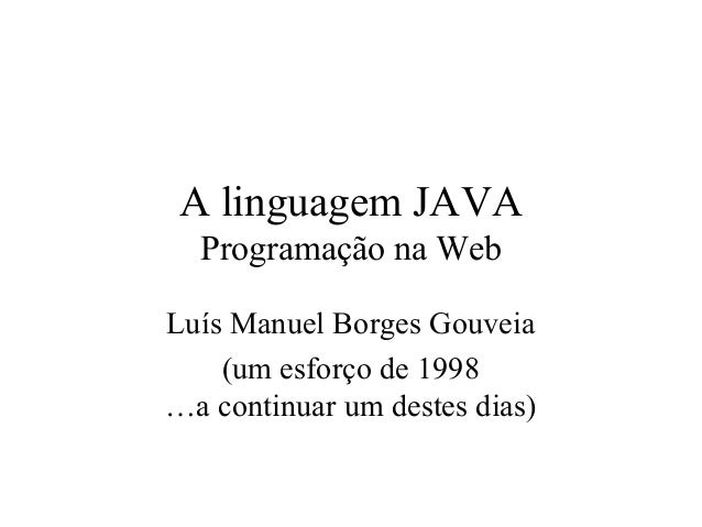 A linguagem JAVA Programação na Web Luís Manuel Borges Gouveia (um esforço de 1998 …a continuar um destes dias)