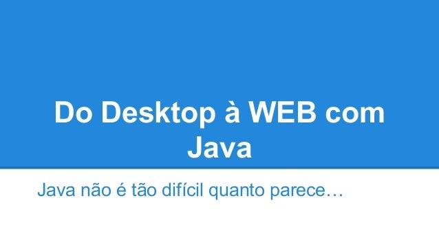 Do Desktop à WEB com Java Java não é tão difícil quanto parece…