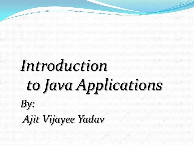 Introduction to Java Applications By: Ajit Vijayee Yadav