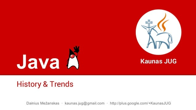 Java History & Trends Kaunas JUG Dainius Mežanskas · kaunas.jug@gmail.com · http://plus.google.com/+KaunasJUG