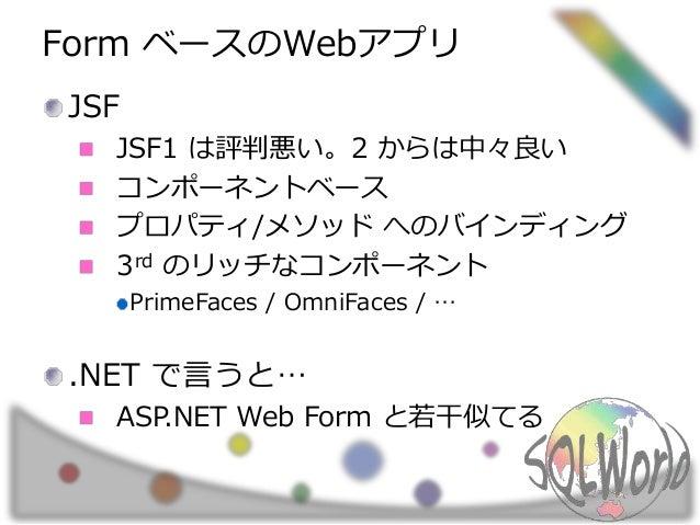 Form ベースのWebアプリ JSF JSF1 は評判悪い。2 からは中々良い コンポーネントベース プロパティ/メソッド へのバインディング 3rd のリッチなコンポーネント PrimeFaces / OmniFaces / … .NET ...