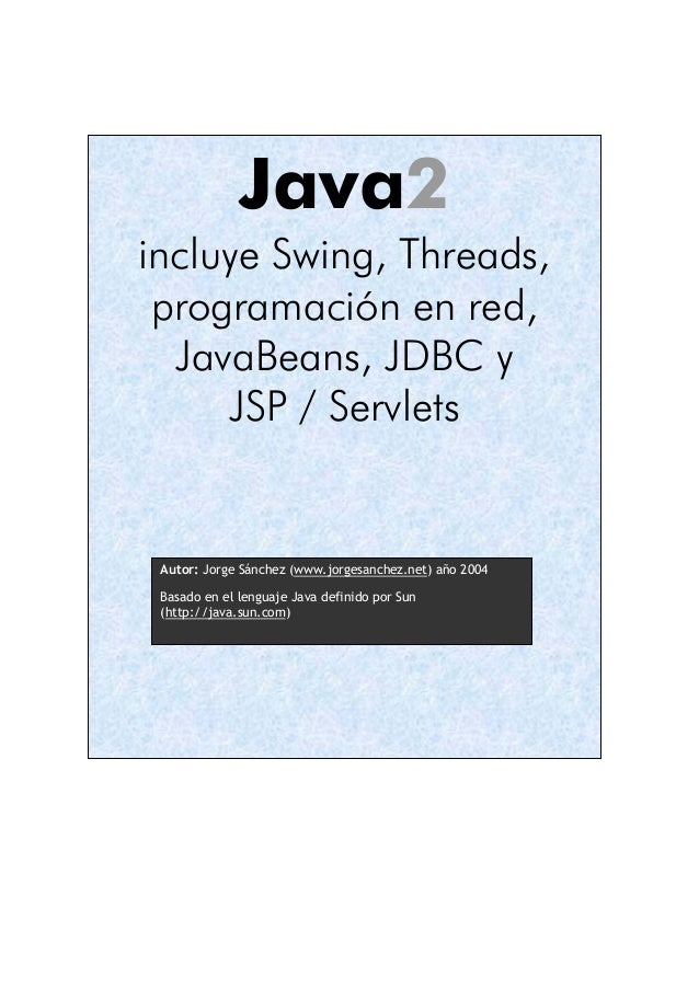 Java2  incluye Swing, Threads,  programación en red,  JavaBeans, JDBC y  JSP / Servlets  Autor: Jorge Sánchez (www.jorgesa...