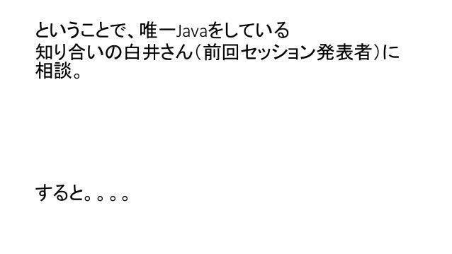 ということで、唯一Javaをしている 知り合いの白井さん(前回セッション発表者)に 相談。 すると。。。。