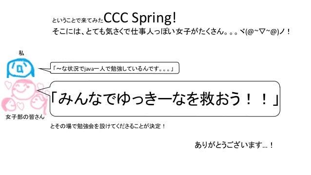 ということで来てみたCCC Spring! そこには、とても気さくで仕事人っぽい女子がたくさん。。。ヾ(@~▽~@)ノ! 「みんなでゆっきーなを救おう!!」 とその場で勉強会を設けてくださることが決定! 「~な状況でjava一人で勉強しているん...