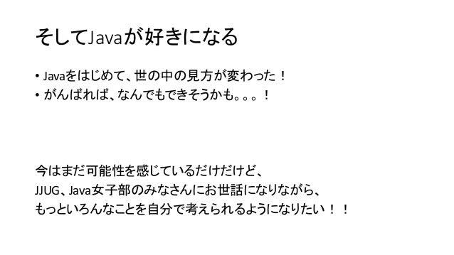 そしてJavaが好きになる • Javaをはじめて、世の中の見方が変わった! • がんばれば、なんでもできそうかも。。。! 今はまだ可能性を感じているだけだけど、 JJUG、Java女子部のみなさんにお世話になりながら、 もっといろんなことを自...