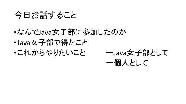 今日お話すること •なんでJava女子部に参加したのか •Java女子部で得たこと •これからやりたいこと ーJava女子部として ー個人として