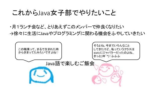 これからJava女子部でやりたいこと ・月1ランチ会など、とりあえずこのメンバーで仲良くなりたい →徐々に生活にJavaやプログラミングに関わる機会をふやしていきたい この職業って、まるで生まれた時 からきまってたみたいですよね♡ そうよね。今...