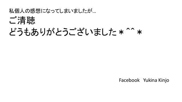 私個人の感想になってしまいましたが… ご清聴 どうもありがとうございました*^^* Facebook Yukina Kinjo