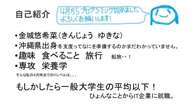 自己紹介 •金城悠希菜(きんじょう ゆきな) •沖縄県出身冬支度ってなにを準備するのかまだわかっていません。 •趣味 食べること 旅行 船旅・・! •専攻 栄養学 そんな私の4月時点でのITレベルは。。。 もしかしたら一般大学生の平均以下! ひ...