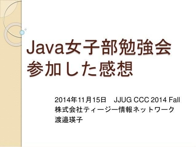 Java女子部勉強会 参加した感想 2014年11月15日 JJUG CCC 2014 Fall 株式会社ティージー情報ネットワーク 渡邉瑛子