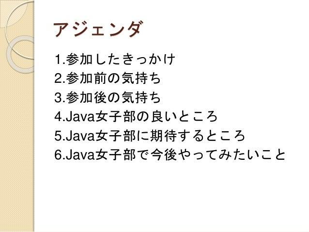 アジェンダ 1.参加したきっかけ 2.参加前の気持ち 3.参加後の気持ち 4.Java女子部の良いところ 5.Java女子部に期待するところ 6.Java女子部で今後やってみたいこと