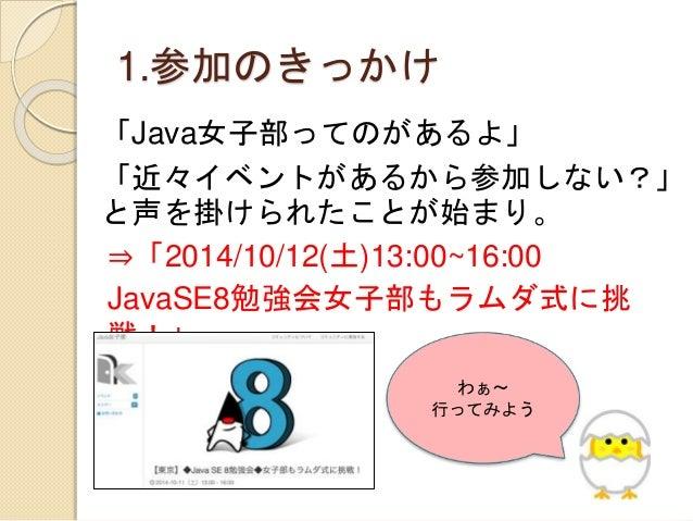 1.参加のきっかけ 「Java女子部ってのがあるよ」 「近々イベントがあるから参加しない?」 と声を掛けられたことが始まり。 ⇒「2014/10/12(土)13:00~16:00 JavaSE8勉強会女子部もラムダ式に挑 戦!」 わぁ〜 行って...