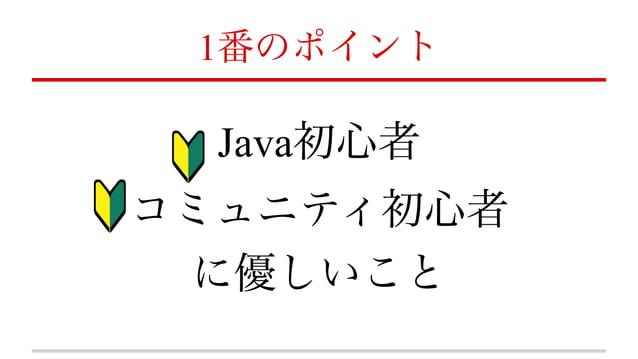 1番のポイント Java初心者 コミュニティ初心者 に優しいこと