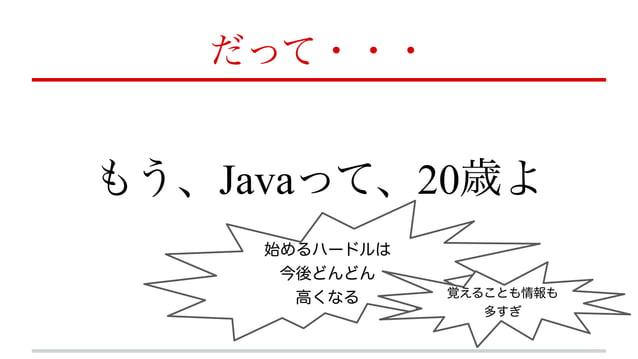 だって・・・ もう、Javaって、20歳よ 始めるハードルは 今後どんどん 高くなる 覚えることも情報も 多すぎ