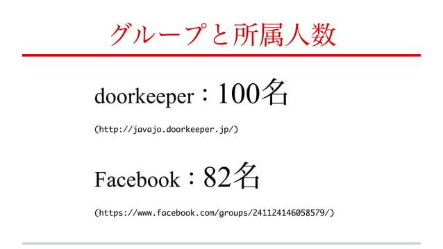 グループと所属人数 doorkeeper:100名 (http://javajo.doorkeeper.jp/) Facebook:82名 (https://www.facebook.com/groups/241124146058579/)