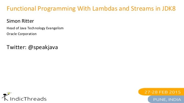 Functional Programming With Lambdas and Streams in JDK8 Simon Ritter Head of Java Technology Evangelism Oracle Corporation...