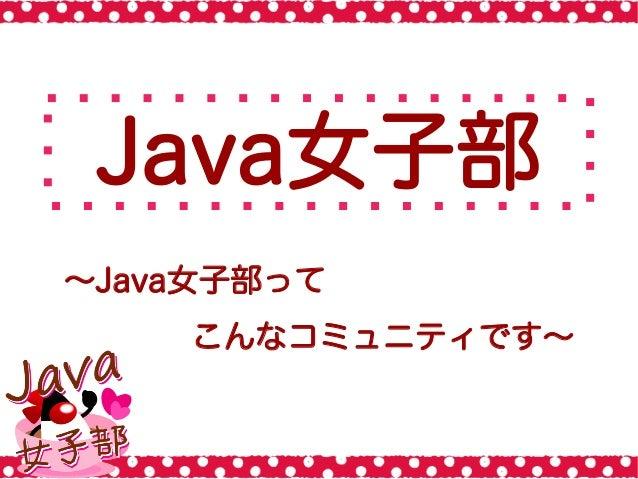 Java女子部 ∼Java女子部って こんなコミュニティです∼