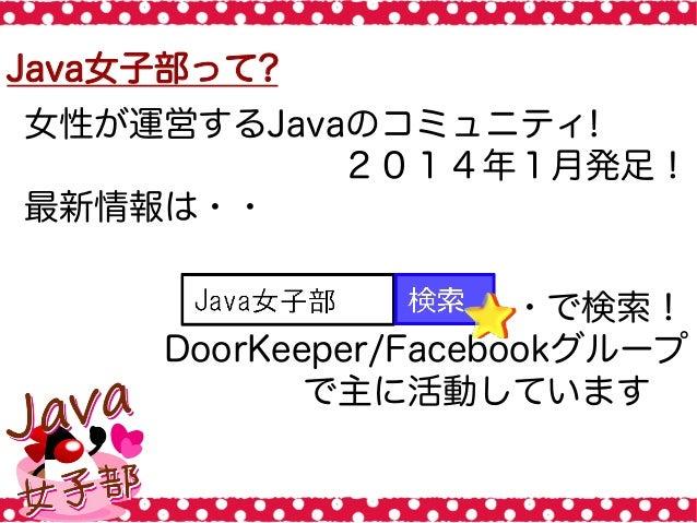 Java女子部って? 女性が運営するJavaのコミュニティ! 2014年1月発足! 最新情報は・・ ・・・で検索! DoorKeeper/Facebookグループ で主に活動しています