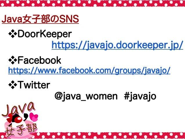 Java女子部のSNS ❖DoorKeeper https://javajo.doorkeeper.jp/ ❖Facebook https://www.facebook.com/groups/javajo/ ❖Twitter @java_...