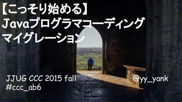 JJUG CCC 2015 fall @yy_yank #ccc_ab6 【こっそり始める】 Javaプログラマコーディング マイグレーション