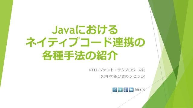 Javaにおける ネイティブコード連携の 各種手法の紹介 NTTレゾナント・テクノロジー(株) 久納 孝治(ひさのう こうじ) hisano