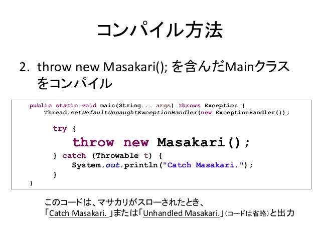コンパイル方法 2. throw new Masakari(); を含んだMainクラス をコンパイル public static void main(String... args) throws Exception { Thread.setD...