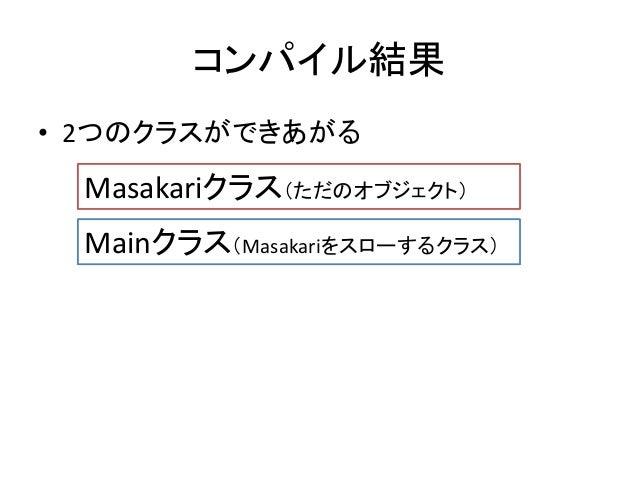 コンパイル結果 • 2つのクラスができあがる Masakariクラス(ただのオブジェクト) Mainクラス(Masakariをスローするクラス)