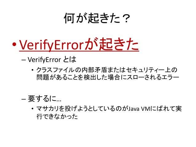 何が起きた? •VerifyErrorが起きた – VerifyError とは • クラスファイルの内部矛盾またはセキュリティー上の 問題があることを検出した場合にスローされるエラー – 要するに… • マサカリを投げようとしているのがJav...