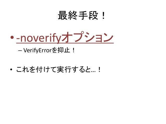 最終手段! •-noverifyオプション – VerifyErrorを抑止! • これを付けて実行すると…!