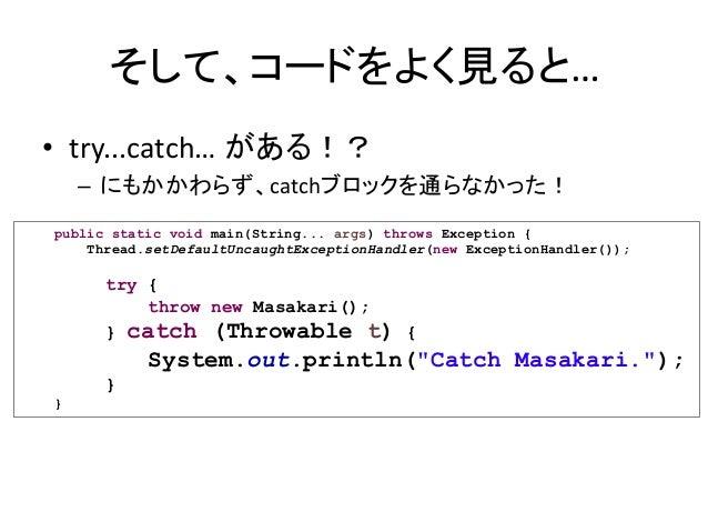 そして、コードをよく見ると… • try...catch… がある!? – にもかかわらず、catchブロックを通らなかった! public static void main(String... args) throws Exception {...