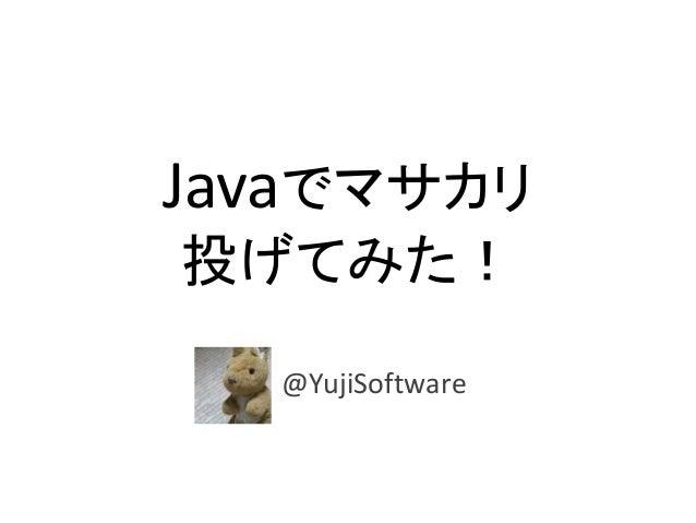 Javaでマサカリ 投げてみた! @YujiSoftware